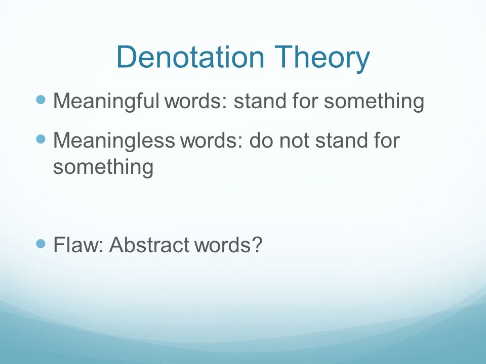 Denotation Theory Meaningful words: stand for something Meaningless words: do not stand for something Flaw: Abstract words?