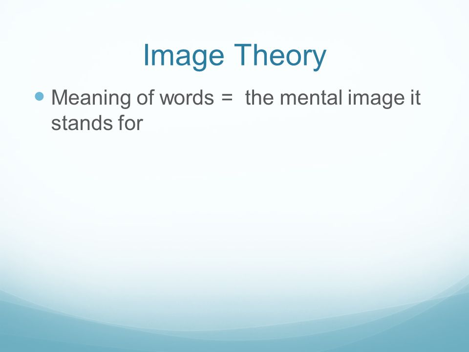 Image Theory Meaning of words = the mental image it stands for