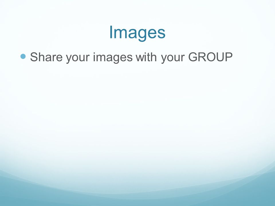 Images Share your images with your GROUP
