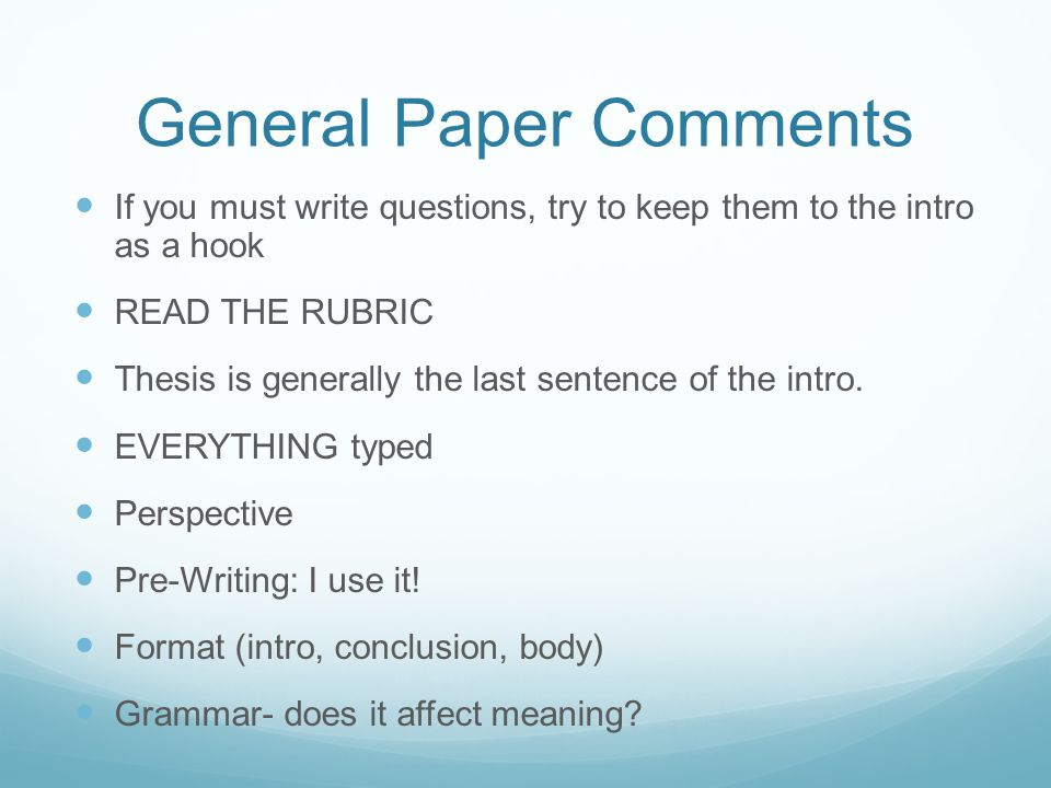 General Paper Comments If you must write questions, try to keep them to the intro as a hook READ THE RUBRIC Thesis is generally the last sentence of the intro.