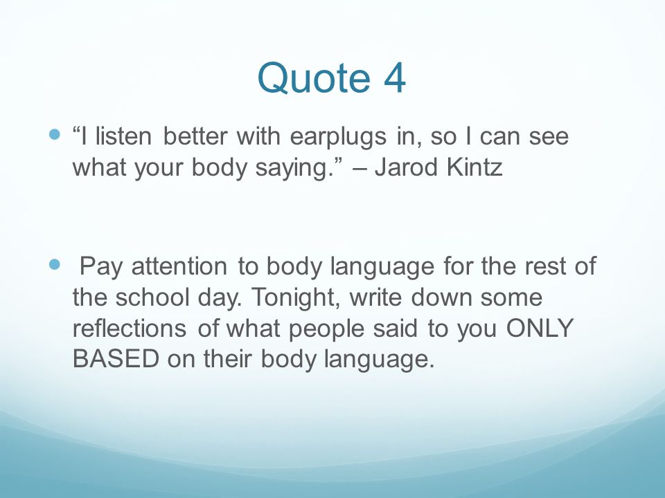 Quote 4 I listen better with earplugs in, so I can see what your body saying. – Jarod Kintz Pay attention to body language for the rest of the school day.