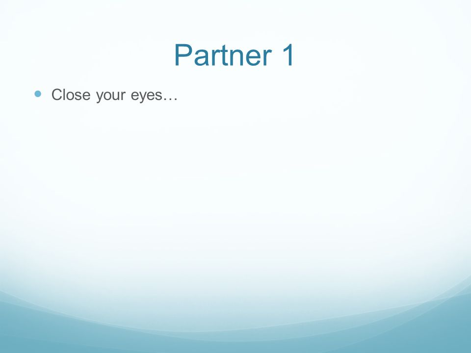 Partner 1 Close your eyes…
