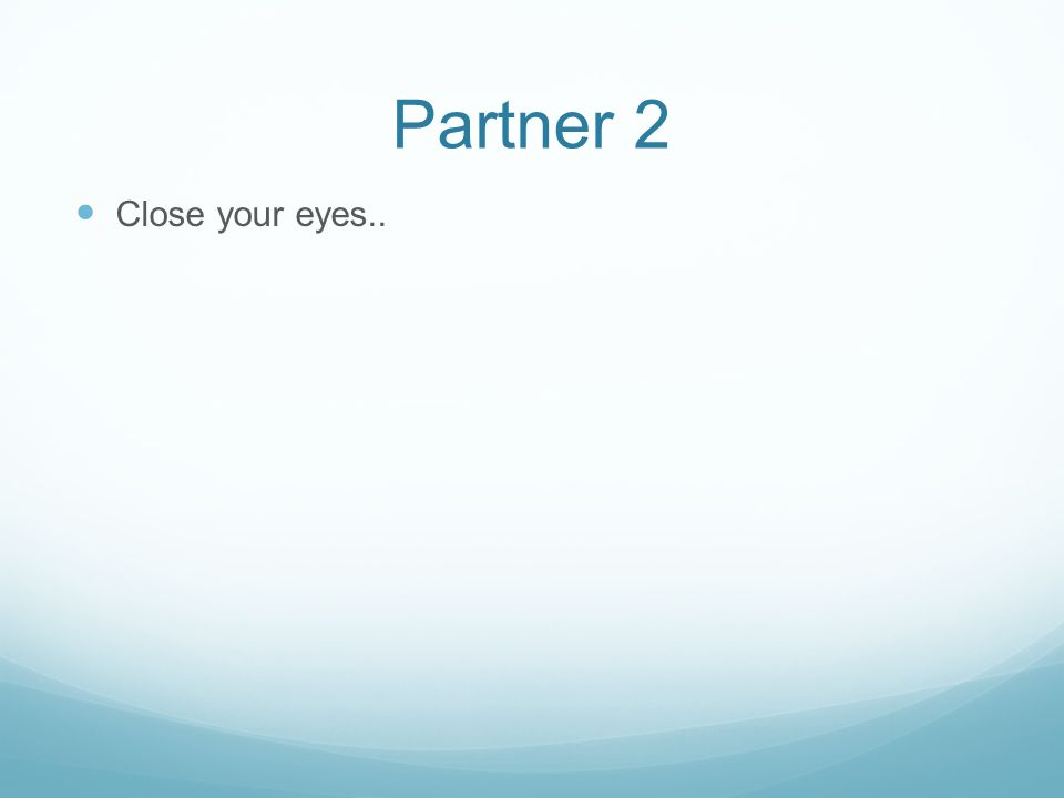 Partner 2 Close your eyes..