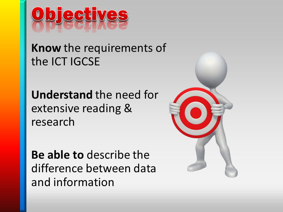 Know the requirements of the ICT IGCSE Understand the need for extensive reading & research Be able to describe the difference between data and information