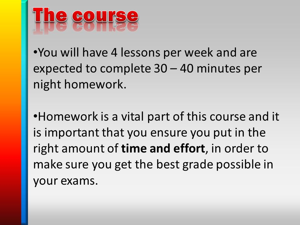You will have 4 lessons per week and are expected to complete 30 – 40 minutes per night homework.