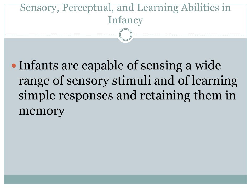 Sensory, Perceptual, and Learning Abilities in Infancy Infants are capable of sensing a wide range of sensory stimuli and of learning simple responses and retaining them in memory