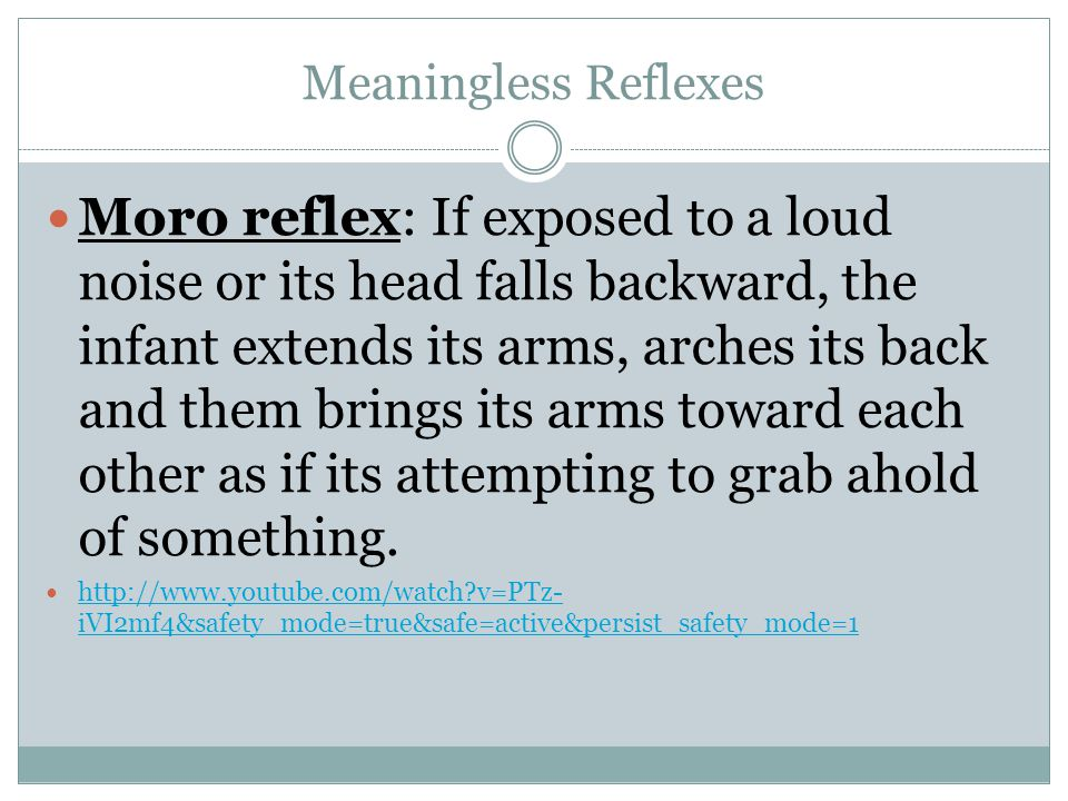 Meaningless Reflexes Moro reflex: If exposed to a loud noise or its head falls backward, the infant extends its arms, arches its back and them brings its arms toward each other as if its attempting to grab ahold of something.