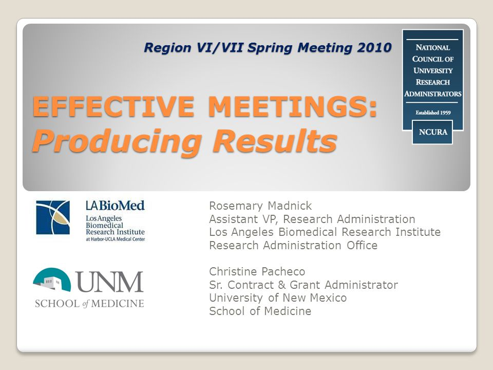 EFFECTIVE MEETINGS: Producing Results Rosemary Madnick Assistant VP, Research Administration Los Angeles Biomedical Research Institute Research Administration Office Christine Pacheco Sr.