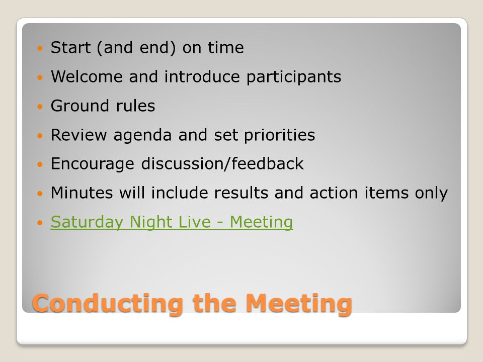 Conducting the Meeting - Continued Stay on topic and place other items in a parking lot Reach consensus and reiterate issues Outline action items ◦Deadlines and lead person Debrief meeting ◦Next meeting and topics.