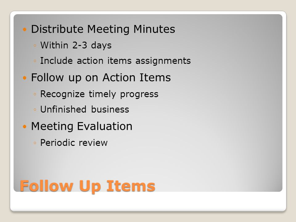 Follow Up Items Distribute Meeting Minutes ◦Within 2-3 days ◦Include action items assignments Follow up on Action Items ◦Recognize timely progress ◦Unfinished business Meeting Evaluation ◦Periodic review