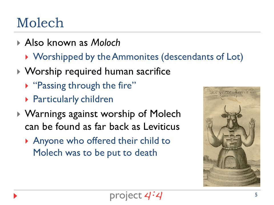  Also known as Moloch  Worshipped by the Ammonites (descendants of Lot)  Worship required human sacrifice  Passing through the fire  Particularly children  Warnings against worship of Molech can be found as far back as Leviticus  Anyone who offered their child to Molech was to be put to death Molech 5