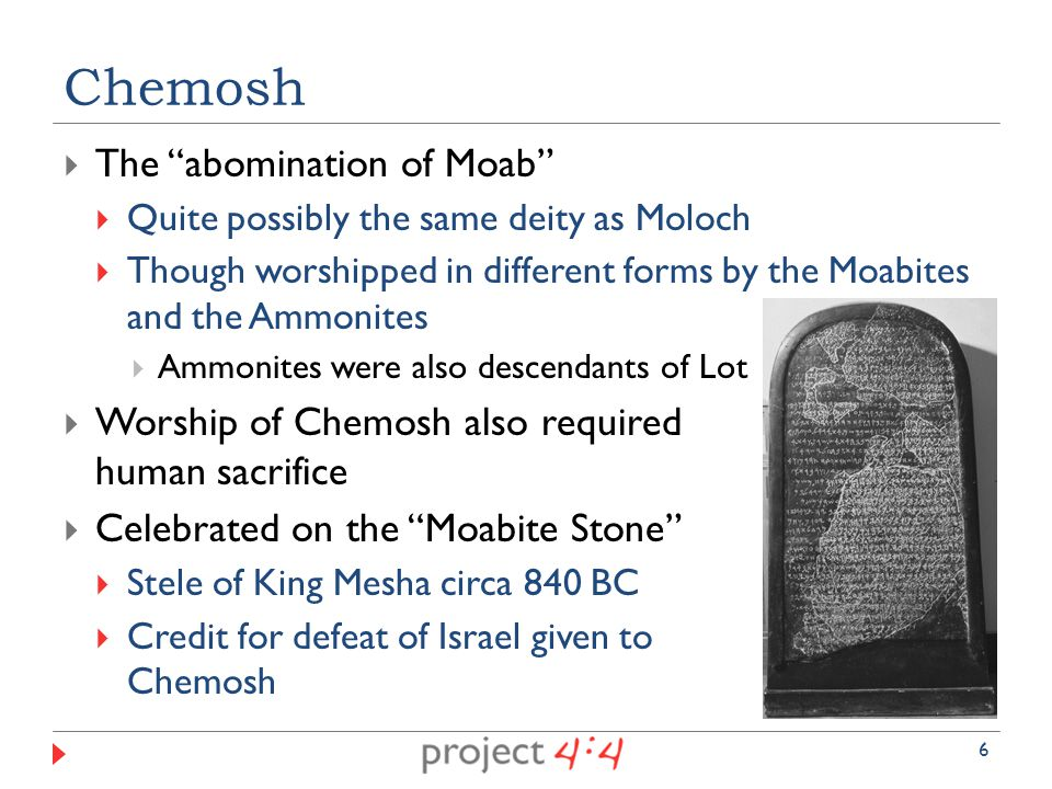  The abomination of Moab  Quite possibly the same deity as Moloch  Though worshipped in different forms by the Moabites and the Ammonites  Ammonites were also descendants of Lot  Worship of Chemosh also required human sacrifice  Celebrated on the Moabite Stone  Stele of King Mesha circa 840 BC  Credit for defeat of Israel given to Chemosh Chemosh 6