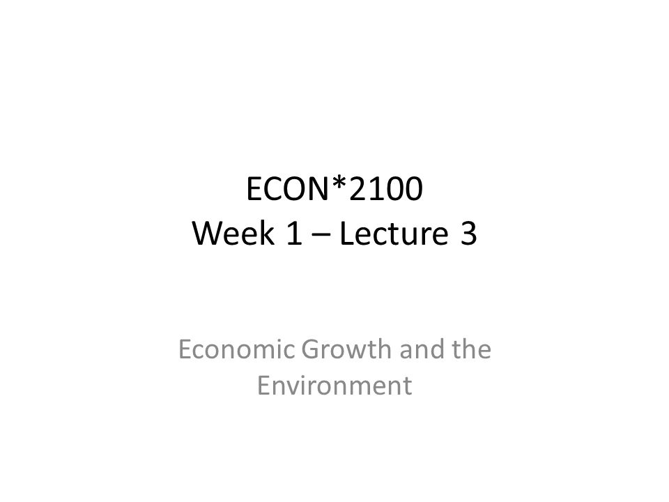 ECON*2100 Week 1 – Lecture 3 Economic Growth and the Environment