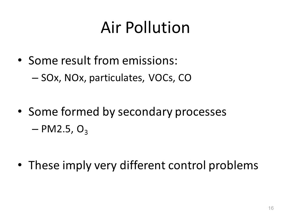 Air Pollution Some result from emissions: – SOx, NOx, particulates, VOCs, CO Some formed by secondary processes – PM2.5, O 3 These imply very different control problems 16
