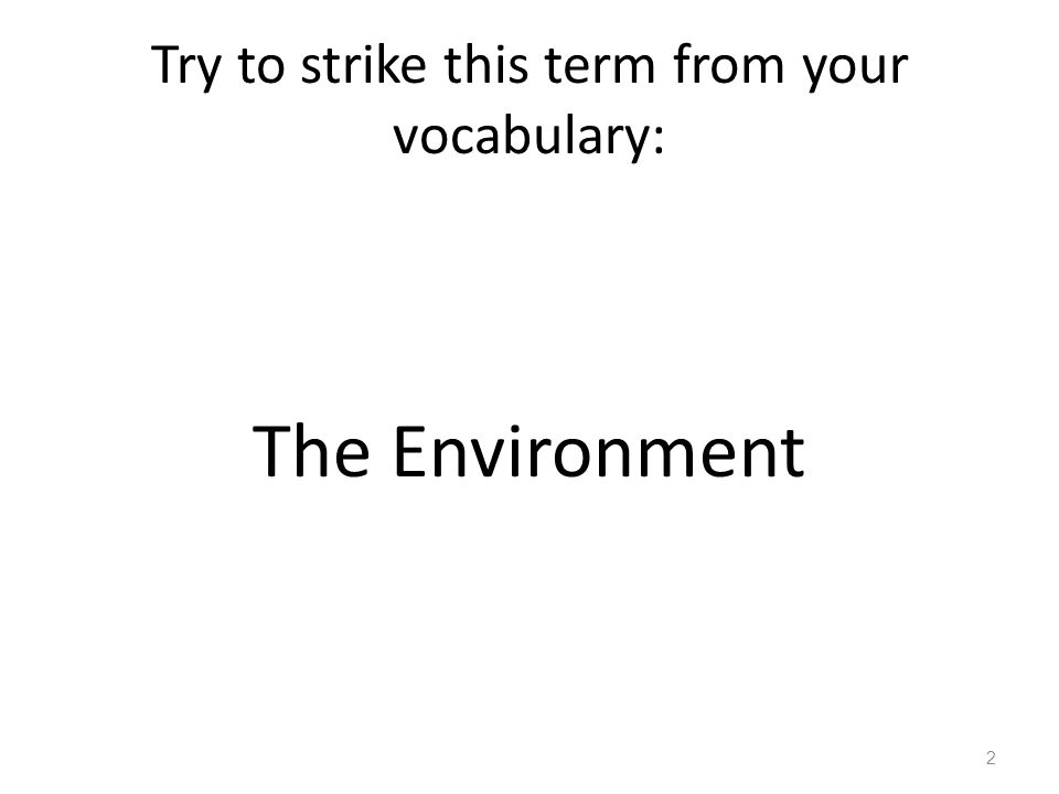 Try to strike this term from your vocabulary: The Environment 2