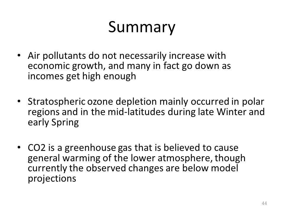 Summary Air pollutants do not necessarily increase with economic growth, and many in fact go down as incomes get high enough Stratospheric ozone depletion mainly occurred in polar regions and in the mid-latitudes during late Winter and early Spring CO2 is a greenhouse gas that is believed to cause general warming of the lower atmosphere, though currently the observed changes are below model projections 44
