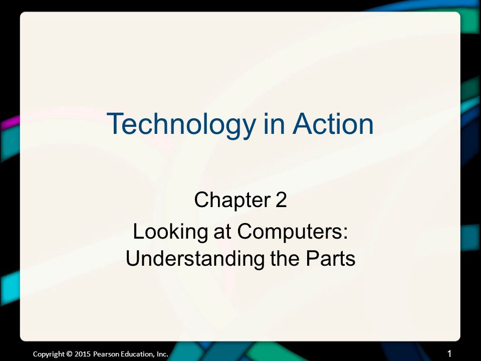 Technology in Action Chapter 2 Looking at Computers: Understanding the Parts Copyright © 2015 Pearson Education, Inc. 1