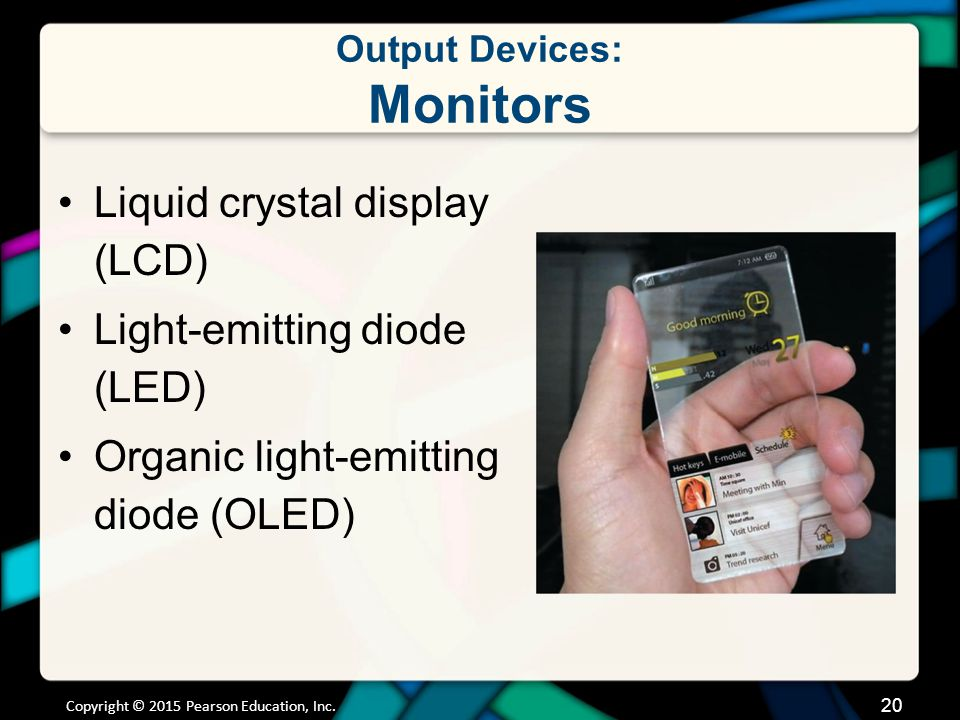 Output Devices: Monitors Liquid crystal display (LCD) Light-emitting diode (LED) Organic light-emitting diode (OLED) Copyright © 2015 Pearson Educatio