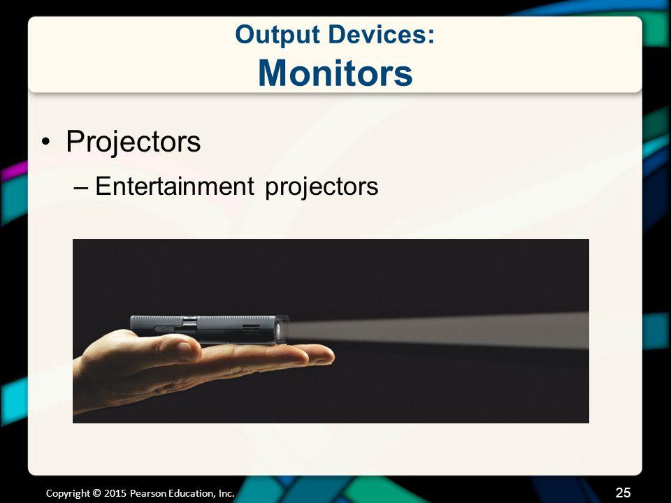 Output Devices: Monitors Projectors –Entertainment projectors Copyright © 2015 Pearson Education, Inc. 25