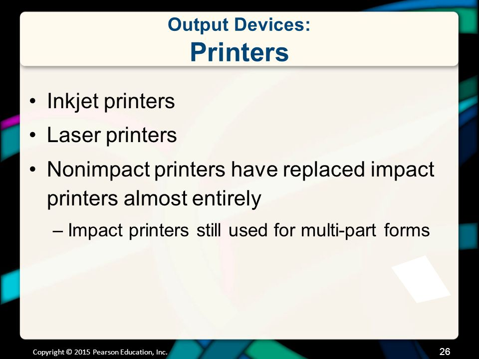Output Devices: Printers Inkjet printers Laser printers Nonimpact printers have replaced impact printers almost entirely –Impact printers still used f