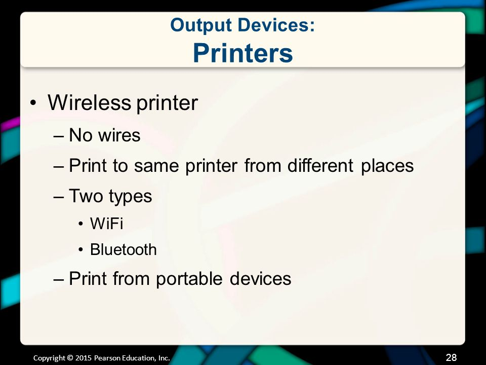 Output Devices: Printers Copyright © 2015 Pearson Education, Inc. 28 Wireless printer –No wires –Print to same printer from different places –Two type