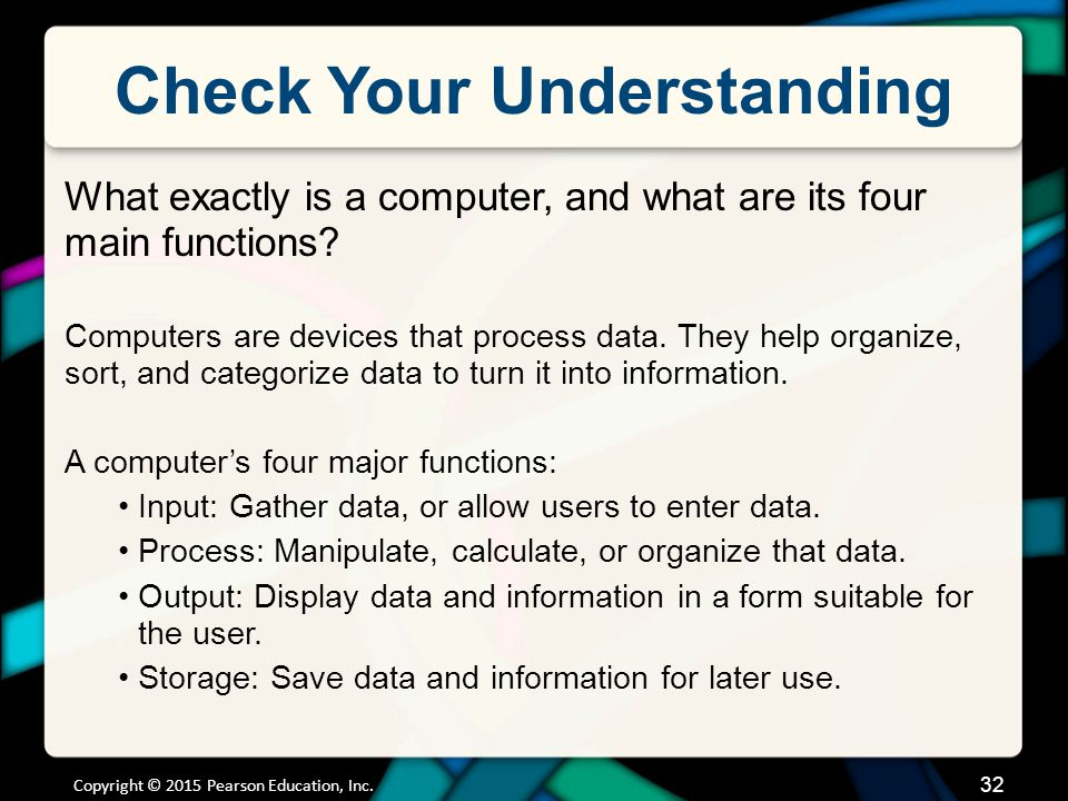 Check Your Understanding What exactly is a computer, and what are its four main functions? Computers are devices that process data. They help organize