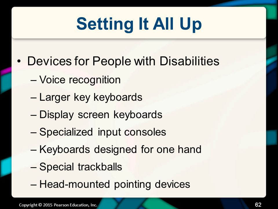 Setting It All Up Devices for People with Disabilities –Voice recognition –Larger key keyboards –Display screen keyboards –Specialized input consoles