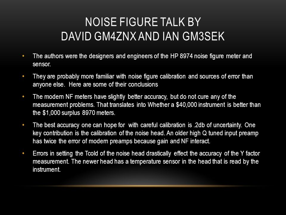 NOISE FIGURE TALK BY DAVID GM4ZNX AND IAN GM3SEK The authors were the designers and engineers of the HP 8974 noise figure meter and sensor. They are p
