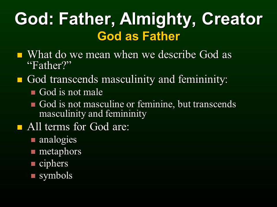 What do we mean when we describe God as Father What do we mean when we describe God as Father God transcends masculinity and femininity: God transcends masculinity and femininity: God is not male God is not male God is not masculine or feminine, but transcends masculinity and femininity God is not masculine or feminine, but transcends masculinity and femininity All terms for God are: All terms for God are: analogies analogies metaphors metaphors ciphers ciphers symbols symbols God: Father, Almighty, Creator God as Father