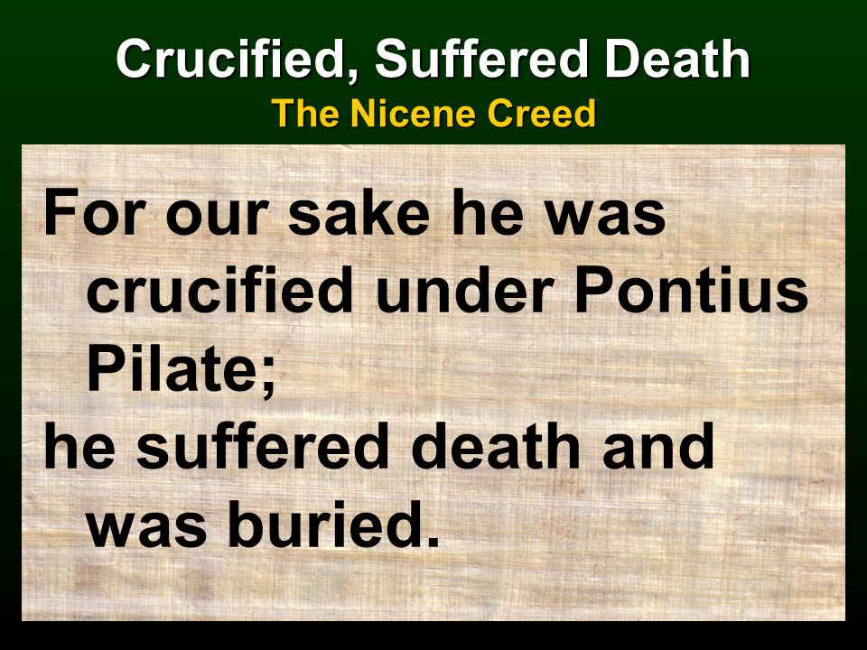 Crucified, Suffered Death The Nicene Creed For our sake he was crucified under Pontius Pilate; he suffered death and was buried.