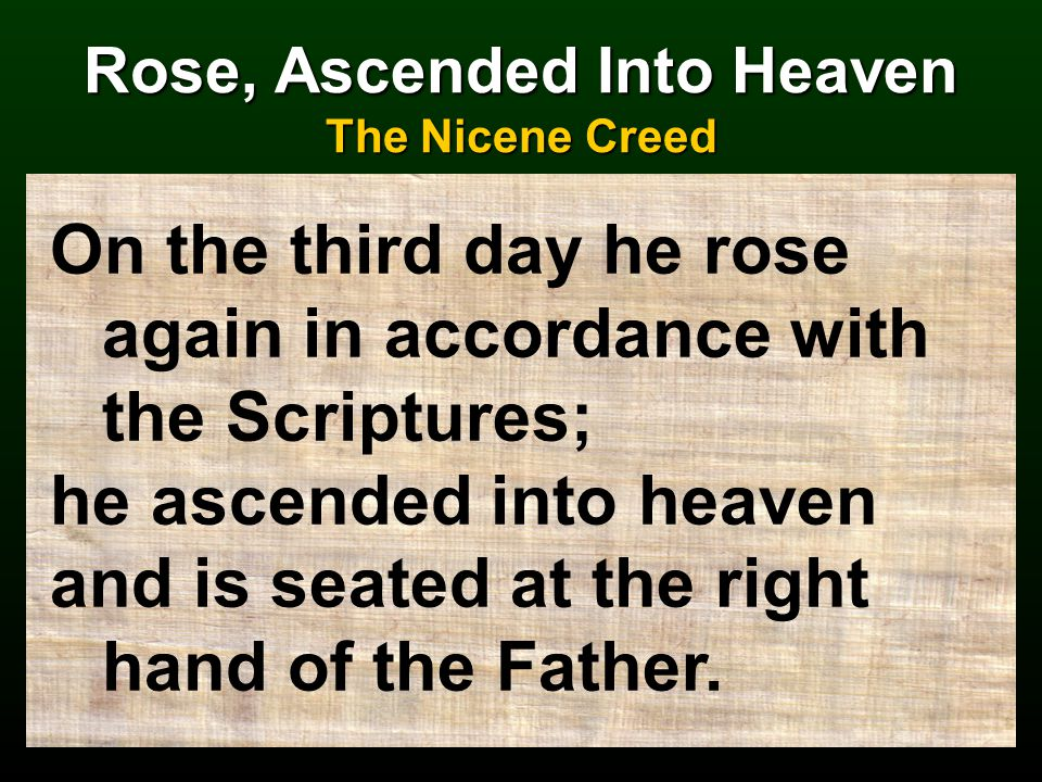 Rose, Ascended Into Heaven The Nicene Creed On the third day he rose again in accordance with the Scriptures; he ascended into heaven and is seated at the right hand of the Father.