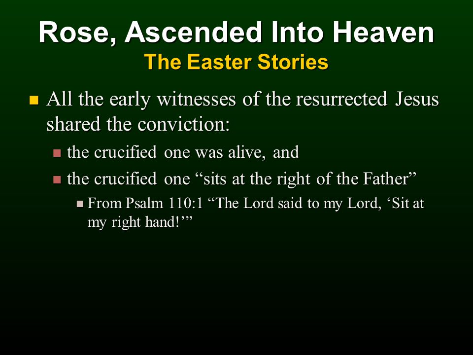 All the early witnesses of the resurrected Jesus shared the conviction: All the early witnesses of the resurrected Jesus shared the conviction: the crucified one was alive, and the crucified one was alive, and the crucified one sits at the right of the Father the crucified one sits at the right of the Father From Psalm 110:1 The Lord said to my Lord, 'Sit at my right hand!' From Psalm 110:1 The Lord said to my Lord, 'Sit at my right hand!' Rose, Ascended Into Heaven The Easter Stories