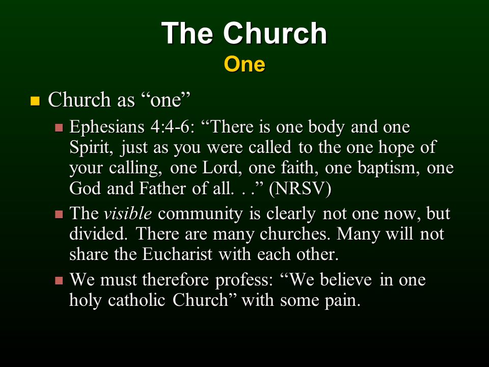 Church as one Church as one Ephesians 4:4-6: There is one body and one Spirit, just as you were called to the one hope of your calling, one Lord, one faith, one baptism, one God and Father of all... (NRSV) Ephesians 4:4-6: There is one body and one Spirit, just as you were called to the one hope of your calling, one Lord, one faith, one baptism, one God and Father of all... (NRSV) The visible community is clearly not one now, but divided.