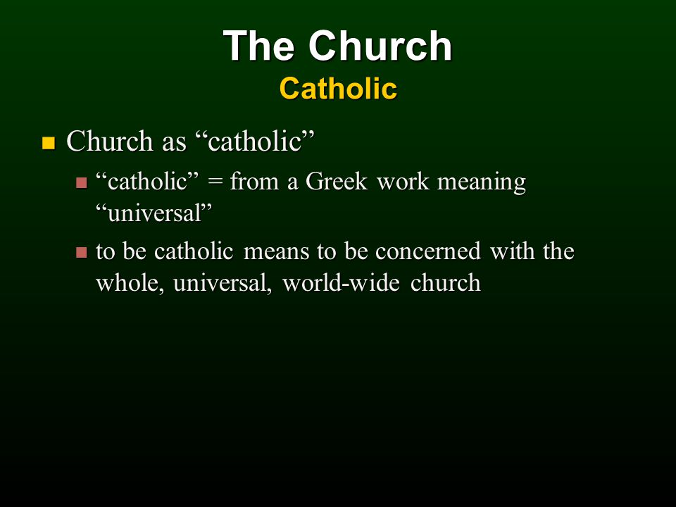 Church as catholic Church as catholic catholic = from a Greek work meaning universal catholic = from a Greek work meaning universal to be catholic means to be concerned with the whole, universal, world-wide church to be catholic means to be concerned with the whole, universal, world-wide church The Church Catholic