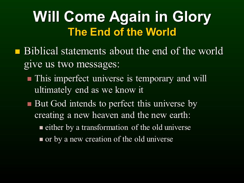 Biblical statements about the end of the world give us two messages: Biblical statements about the end of the world give us two messages: This imperfect universe is temporary and will ultimately end as we know it This imperfect universe is temporary and will ultimately end as we know it But God intends to perfect this universe by creating a new heaven and the new earth: But God intends to perfect this universe by creating a new heaven and the new earth: either by a transformation of the old universe either by a transformation of the old universe or by a new creation of the old universe or by a new creation of the old universe Will Come Again in Glory The End of the World