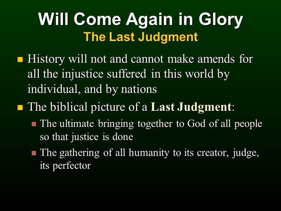 History will not and cannot make amends for all the injustice suffered in this world by individual, and by nations History will not and cannot make amends for all the injustice suffered in this world by individual, and by nations The biblical picture of a Last Judgment: The biblical picture of a Last Judgment: The ultimate bringing together to God of all people so that justice is done The ultimate bringing together to God of all people so that justice is done The gathering of all humanity to its creator, judge, its perfector The gathering of all humanity to its creator, judge, its perfector Will Come Again in Glory The Last Judgment