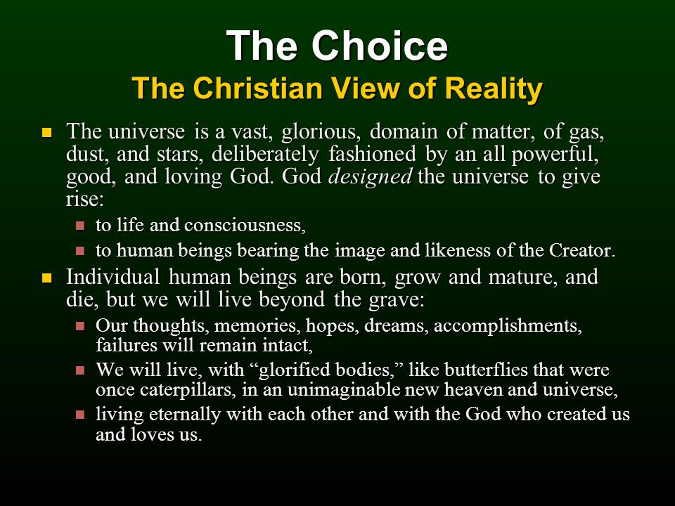 The Choice The Christian View of Reality The universe is a vast, glorious, domain of matter, of gas, dust, and stars, deliberately fashioned by an all powerful, good, and loving God.