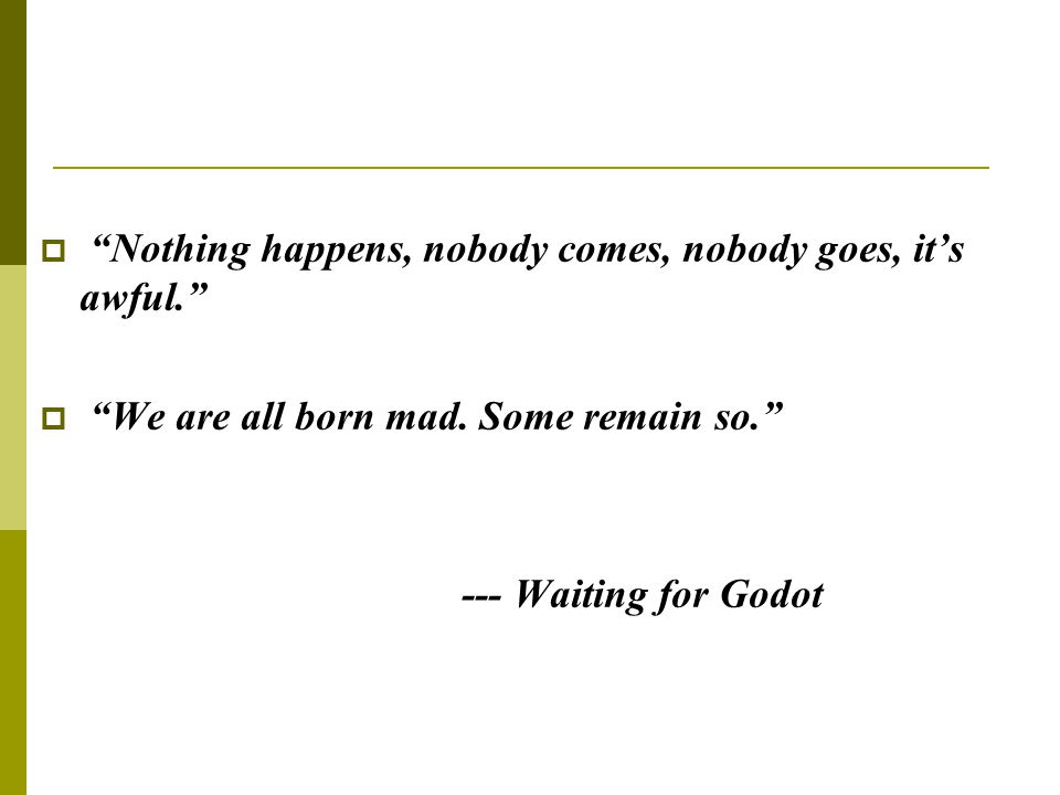 " ""Nothing happens, nobody comes, nobody goes, it's awful.""  ""We are all born mad. Some remain so."" --- Waiting for Godot"