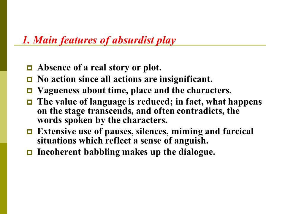 1. Main features of absurdist play  Absence of a real story or plot.  No action since all actions are insignificant.  Vagueness about time, place a