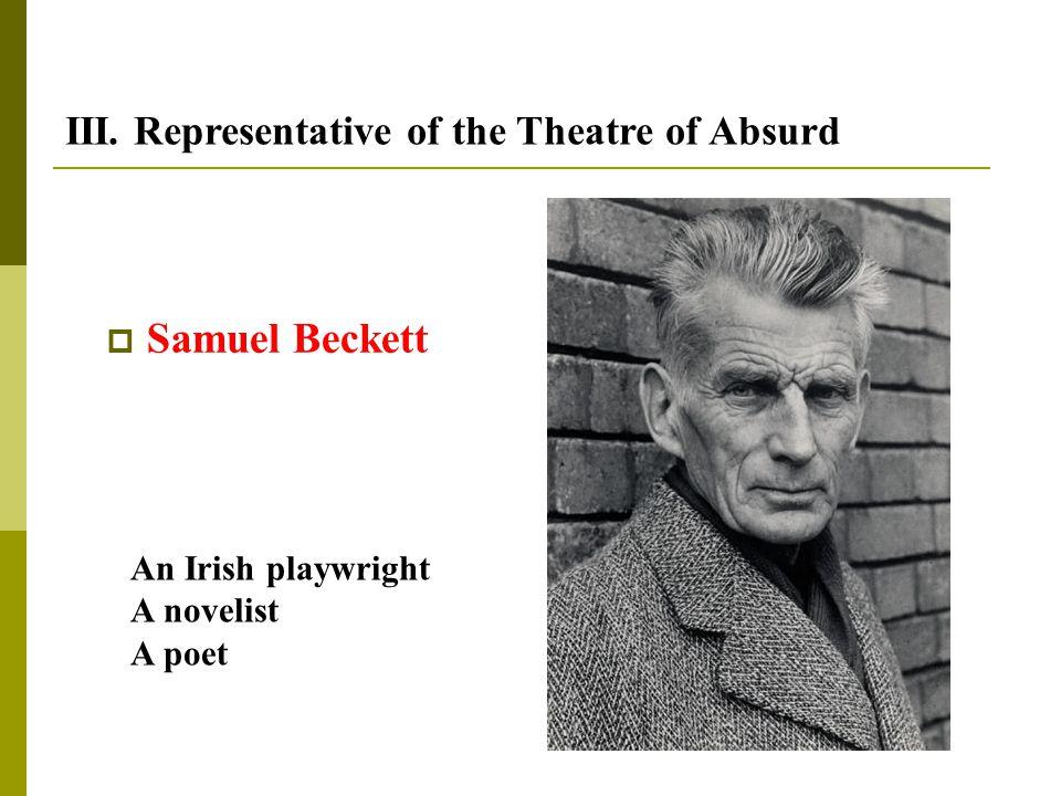  Samuel Beckett III. Representative of the Theatre of Absurd An Irish playwright A novelist A poet