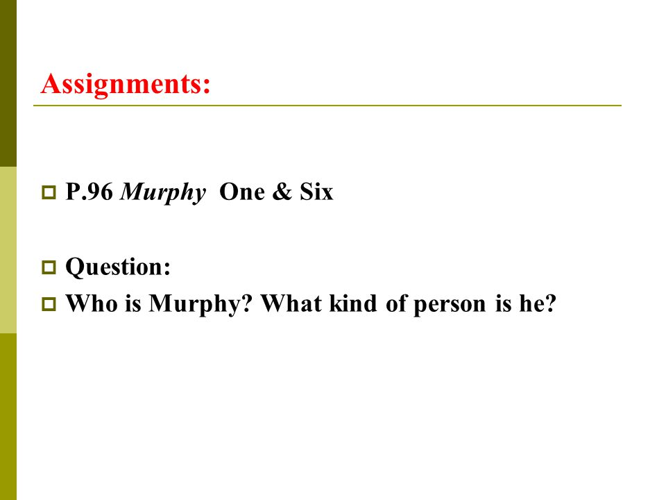 Assignments:  P.96 Murphy One & Six  Question:  Who is Murphy? What kind of person is he?