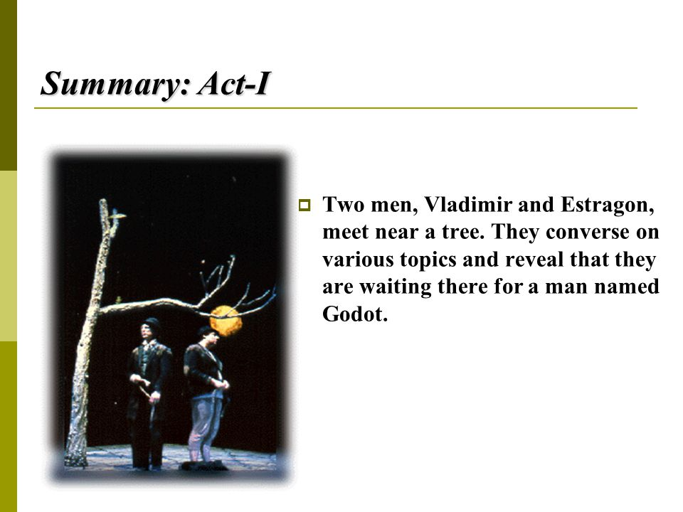 Summary: Act-I  Two men, Vladimir and Estragon, meet near a tree. They converse on various topics and reveal that they are waiting there for a man na