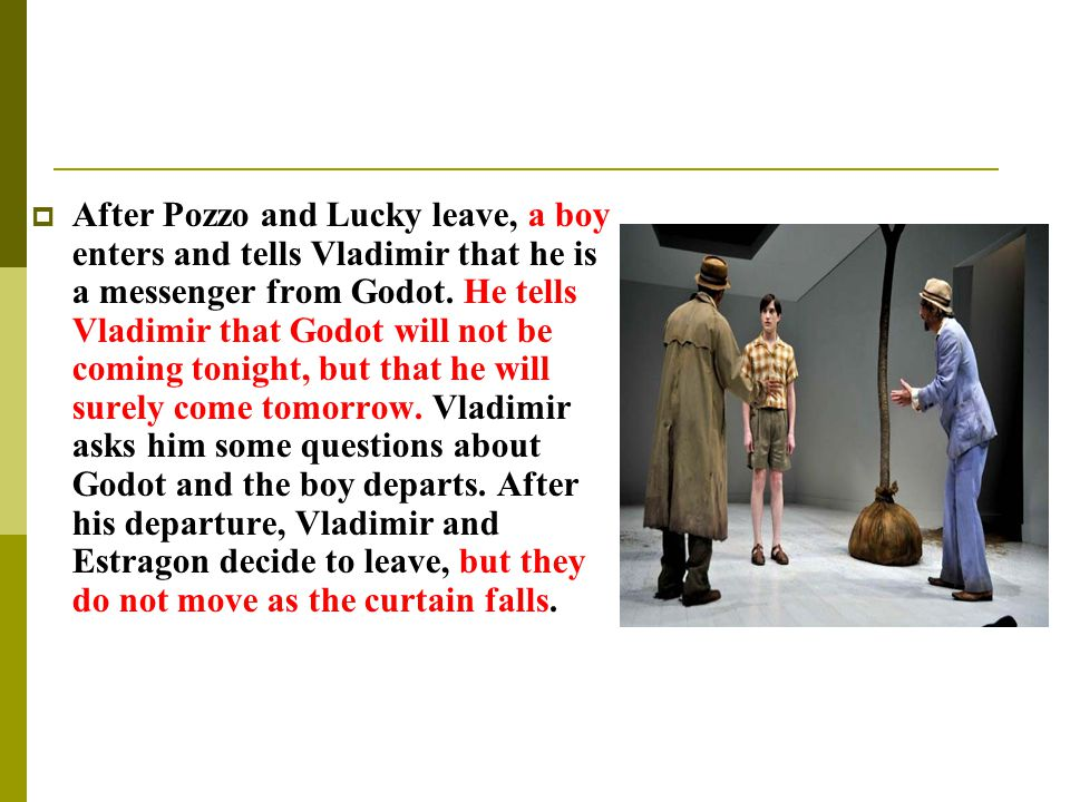  After Pozzo and Lucky leave, a boy enters and tells Vladimir that he is a messenger from Godot. He tells Vladimir that Godot will not be coming toni