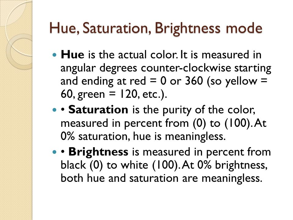 Hue, Saturation, Brightness mode Hue is the actual color. It is measured in angular degrees counter-clockwise starting and ending at red = 0 or 360 (s
