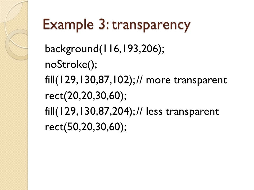 Example 3: transparency background(116,193,206); noStroke(); fill(129,130,87,102); // more transparent rect(20,20,30,60); fill(129,130,87,204); // les