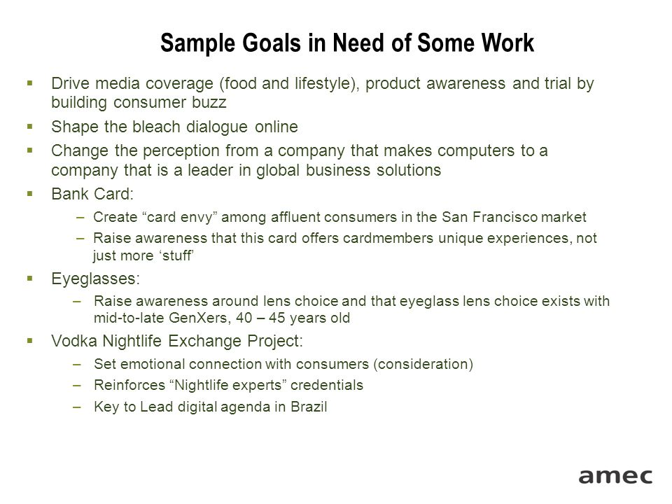 Sample Goals in Need of Some Work  Drive media coverage (food and lifestyle), product awareness and trial by building consumer buzz  Shape the bleac