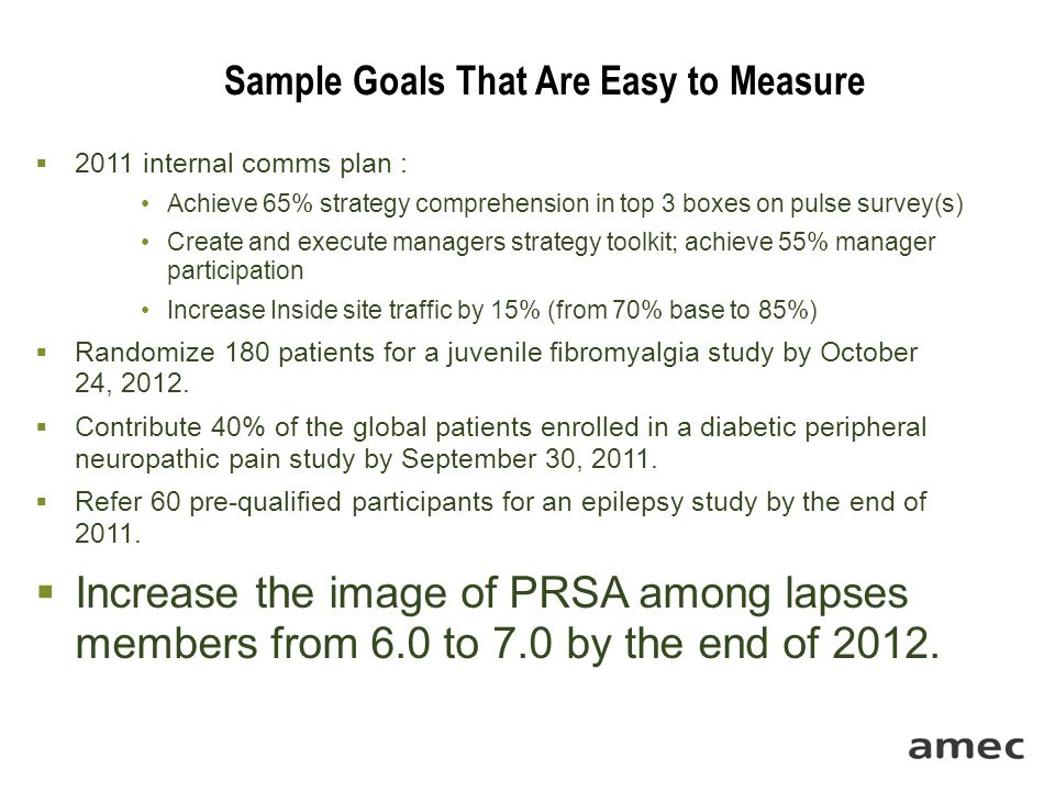 Sample Goals That Are Easy to Measure  2011 internal comms plan : Achieve 65% strategy comprehension in top 3 boxes on pulse survey(s) Create and execute managers strategy toolkit; achieve 55% manager participation Increase Inside site traffic by 15% (from 70% base to 85%)  Randomize 180 patients for a juvenile fibromyalgia study by October 24, 2012.