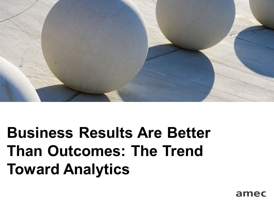 Business Results Are Better Than Outcomes: The Trend Toward Analytics