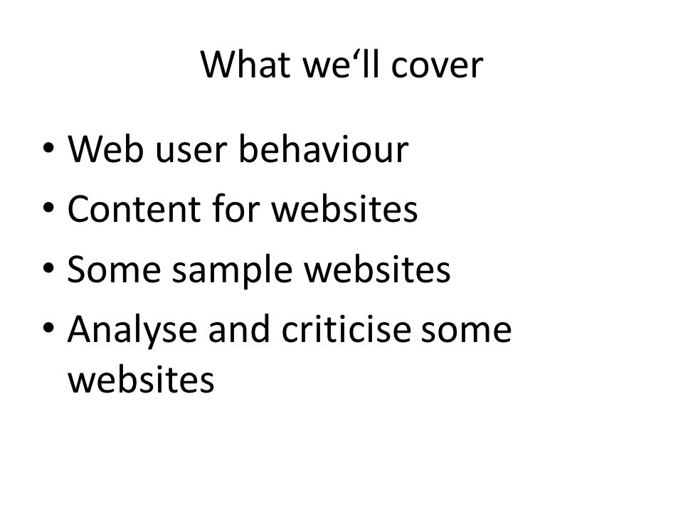What we'll cover Web user behaviour Content for websites Some sample websites Analyse and criticise some websites