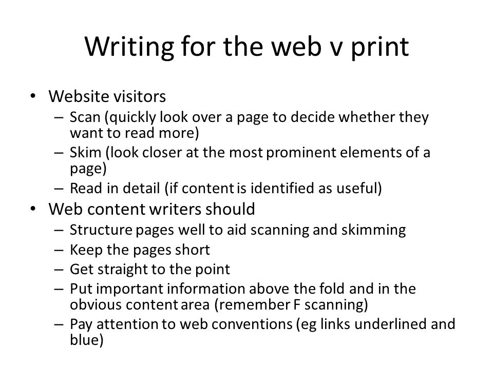 Writing for the web v print Website visitors – Scan (quickly look over a page to decide whether they want to read more) – Skim (look closer at the most prominent elements of a page) – Read in detail (if content is identified as useful) Web content writers should – Structure pages well to aid scanning and skimming – Keep the pages short – Get straight to the point – Put important information above the fold and in the obvious content area (remember F scanning) – Pay attention to web conventions (eg links underlined and blue)